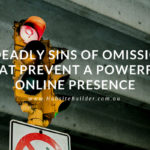 3 Deadly Sins of Omission That Will Prevent A Powerful Online Presence