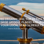 FREE Organic SEO – Top 20 Tips To Optimise Google Places And Boost Your Local Search Results