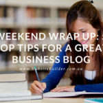 Weekend Wrap Up: 5 Top Tips For A Great Business Blog…