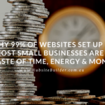 Why 99% of Websites Set up by Most Small Businesses Are a Waste of Time, Energy & Money